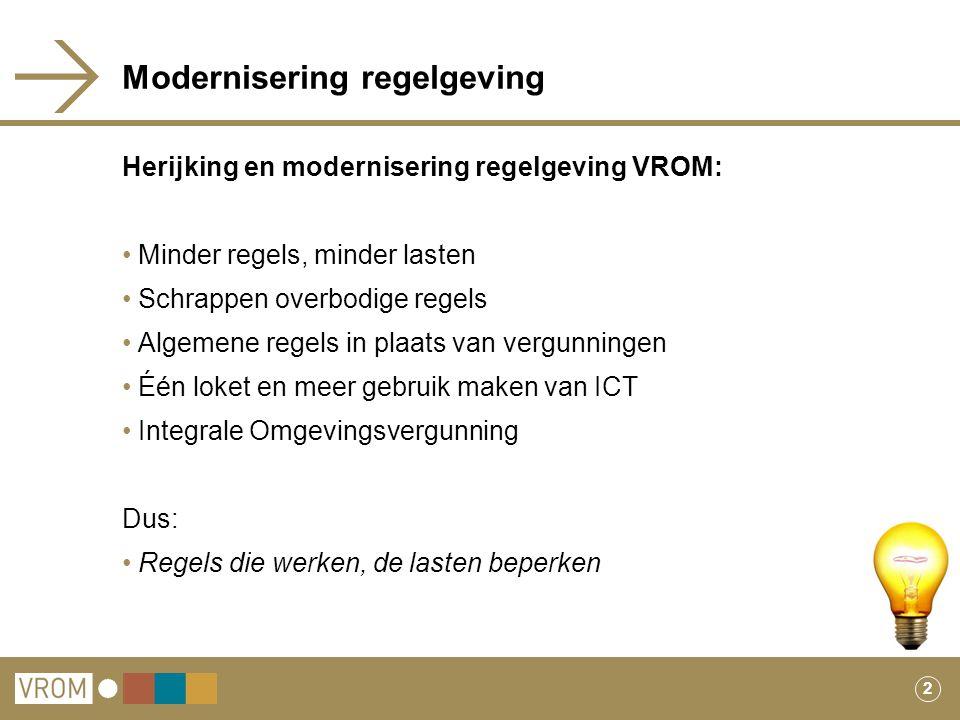 2 Modernisering regelgeving Herijking en modernisering regelgeving VROM: Minder regels, minder lasten Schrappen overbodige regels Algemene regels in p