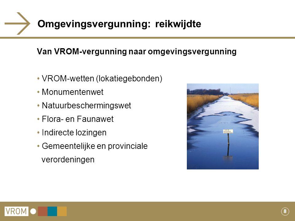 8 Omgevingsvergunning: reikwijdte Van VROM-vergunning naar omgevingsvergunning VROM-wetten (lokatiegebonden) Monumentenwet Natuurbeschermingswet Flora