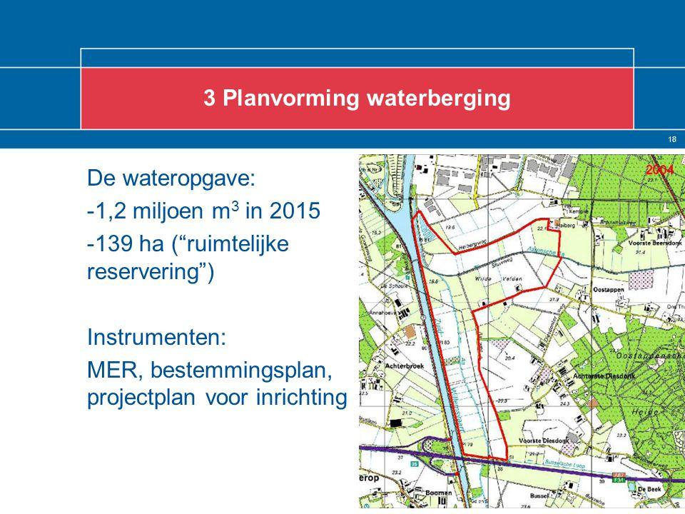 18 De wateropgave: -1,2 miljoen m 3 in 2015 -139 ha ( ruimtelijke reservering ) Instrumenten: MER, bestemmingsplan, projectplan voor inrichting 3 Planvorming waterberging