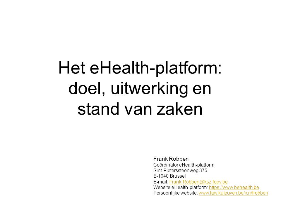 Het eHealth-platform: doel, uitwerking en stand van zaken Frank Robben Coördinator eHealth-platform Sint-Pieterssteenweg 375 B-1040 Brussel E-mail: Frank.Robben@ksz.fgov.beFrank.Robben@ksz.fgov.be Website eHealth-platform: https://www.behealth.behttps://www.behealth.be Persoonlijke website: www.law.kuleuven.be/icri/frobbenwww.law.kuleuven.be/icri/frobben