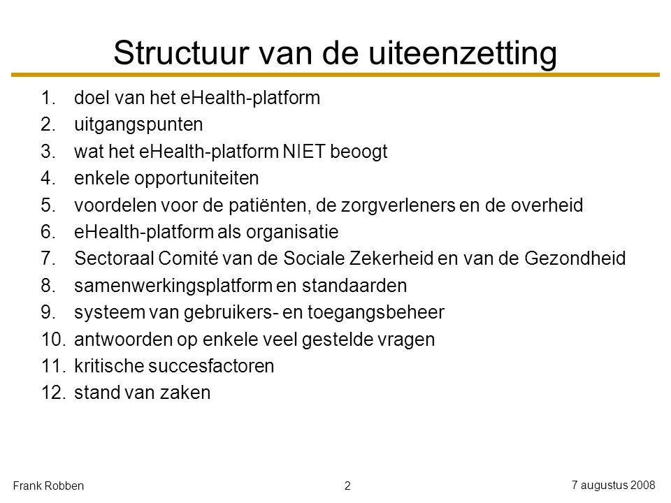 2 7 augustus 2008 Frank Robben Structuur van de uiteenzetting 1.doel van het eHealth-platform 2.uitgangspunten 3.wat het eHealth-platform NIET beoogt 4.enkele opportuniteiten 5.voordelen voor de patiënten, de zorgverleners en de overheid 6.eHealth-platform als organisatie 7.Sectoraal Comité van de Sociale Zekerheid en van de Gezondheid 8.samenwerkingsplatform en standaarden 9.systeem van gebruikers- en toegangsbeheer 10.antwoorden op enkele veel gestelde vragen 11.kritische succesfactoren 12.stand van zaken