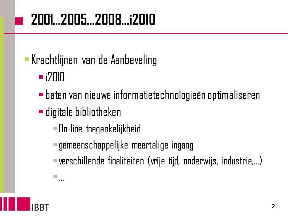 21 2001…2005…2008…i2010  Krachtlijnen van de Aanbeveling  i2010  baten van nieuwe informatietechnologieën optimaliseren  digitale bibliotheken  On-line toegankelijkheid  gemeenschappelijke meertalige ingang  verschillende finaliteiten (vrije tijd, onderwijs, industrie,…)  …