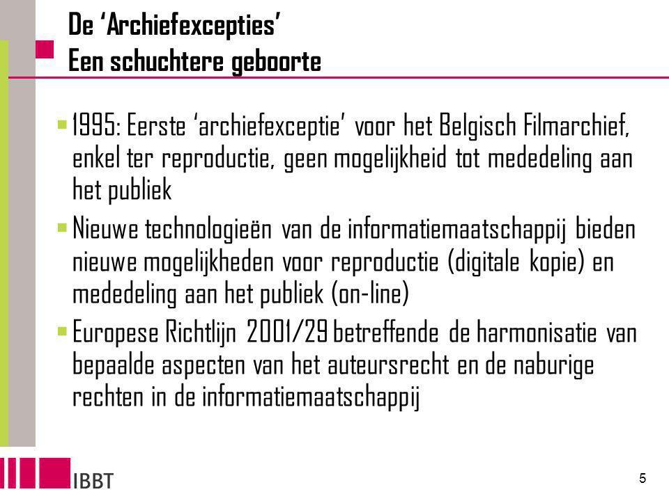 5 De 'Archiefexcepties' Een schuchtere geboorte  1995: Eerste 'archiefexceptie' voor het Belgisch Filmarchief, enkel ter reproductie, geen mogelijkheid tot mededeling aan het publiek  Nieuwe technologieën van de informatiemaatschappij bieden nieuwe mogelijkheden voor reproductie (digitale kopie) en mededeling aan het publiek (on-line)  Europese Richtlijn 2001/29 betreffende de harmonisatie van bepaalde aspecten van het auteursrecht en de naburige rechten in de informatiemaatschappij