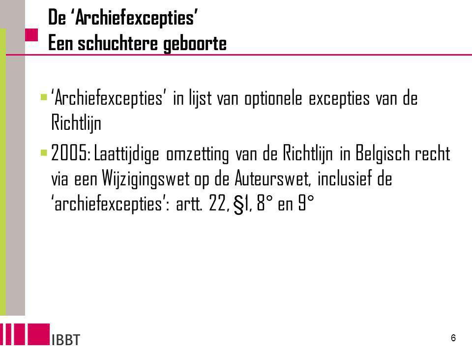 6 De 'Archiefexcepties' Een schuchtere geboorte  'Archiefexcepties' in lijst van optionele excepties van de Richtlijn  2005: Laattijdige omzetting van de Richtlijn in Belgisch recht via een Wijzigingswet op de Auteurswet, inclusief de 'archiefexcepties': artt.