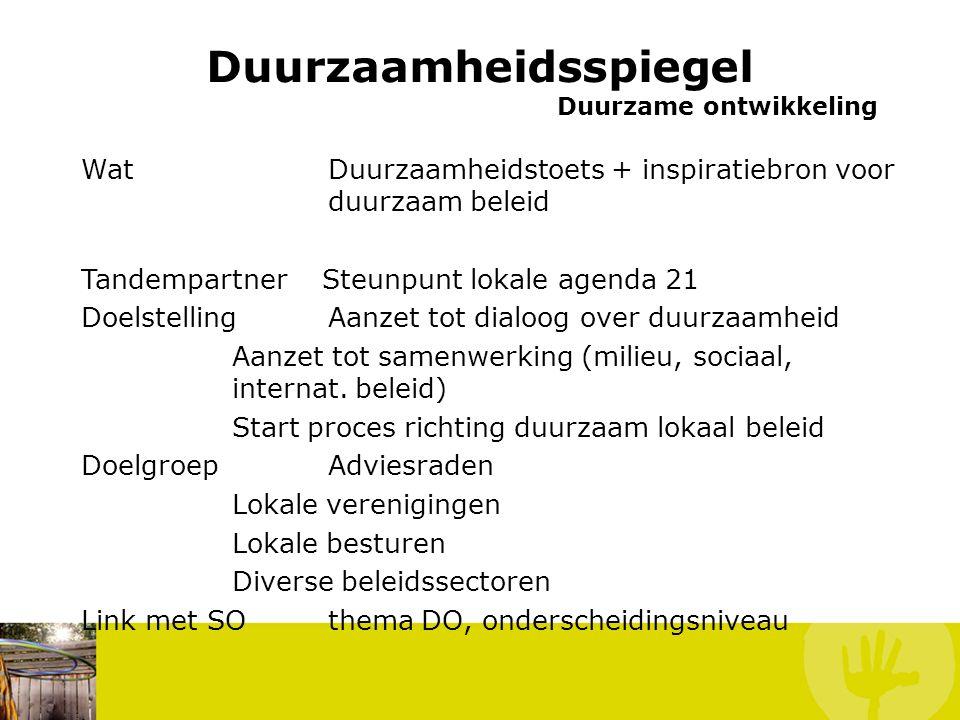 Duurzaamheidsspiegel Duurzame ontwikkeling Wat Duurzaamheidstoets + inspiratiebron voor duurzaam beleid Tandempartner Steunpunt lokale agenda 21 Doelstelling Aanzet tot dialoog over duurzaamheid Aanzet tot samenwerking (milieu, sociaal, internat.