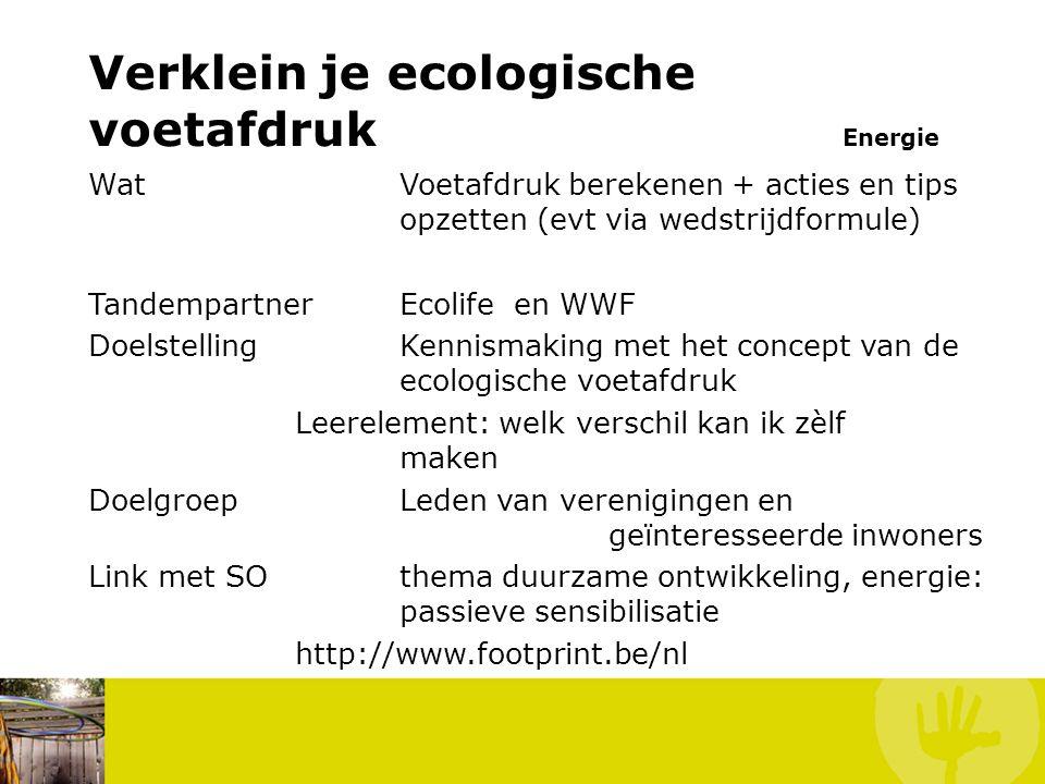 Verklein je ecologische voetafdruk Energie WatVoetafdruk berekenen + acties en tips opzetten (evt via wedstrijdformule) TandempartnerEcolife en WWF DoelstellingKennismaking met het concept van de ecologische voetafdruk Leerelement: welk verschil kan ik zèlf maken DoelgroepLeden van verenigingen en geïnteresseerde inwoners Link met SOthema duurzame ontwikkeling, energie: passieve sensibilisatie http://www.footprint.be/nl