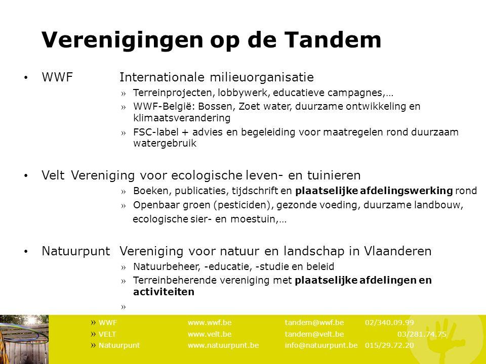 Verenigingen op de Tandem WWFInternationale milieuorganisatie » Terreinprojecten, lobbywerk, educatieve campagnes,… » WWF-België: Bossen, Zoet water, duurzame ontwikkeling en klimaatsverandering » FSC-label + advies en begeleiding voor maatregelen rond duurzaam watergebruik Velt Vereniging voor ecologische leven- en tuinieren » Boeken, publicaties, tijdschrift en plaatselijke afdelingswerking rond » Openbaar groen (pesticiden), gezonde voeding, duurzame landbouw, ecologische sier- en moestuin,… Natuurpunt Vereniging voor natuur en landschap in Vlaanderen » Natuurbeheer, -educatie, -studie en beleid » Terreinbeherende vereniging met plaatselijke afdelingen en activiteiten » Beleidsmatige werking » WWFwww.wwf.be tandem@wwf.be 02/340.09.99 » VELTwww.velt.be tandem@velt.be 03/281.74.75 » Natuurpuntwww.natuurpunt.be info@natuurpunt.be 015/29.72.20