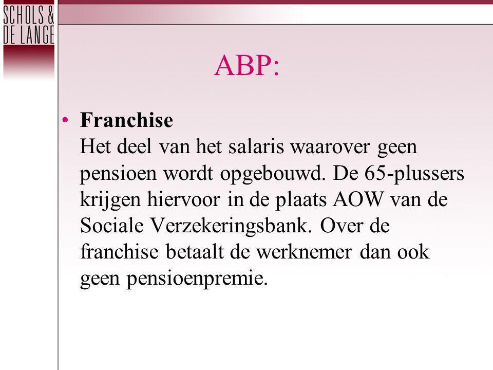 ABP: Franchise Het deel van het salaris waarover geen pensioen wordt opgebouwd. De 65-plussers krijgen hiervoor in de plaats AOW van de Sociale Verzek