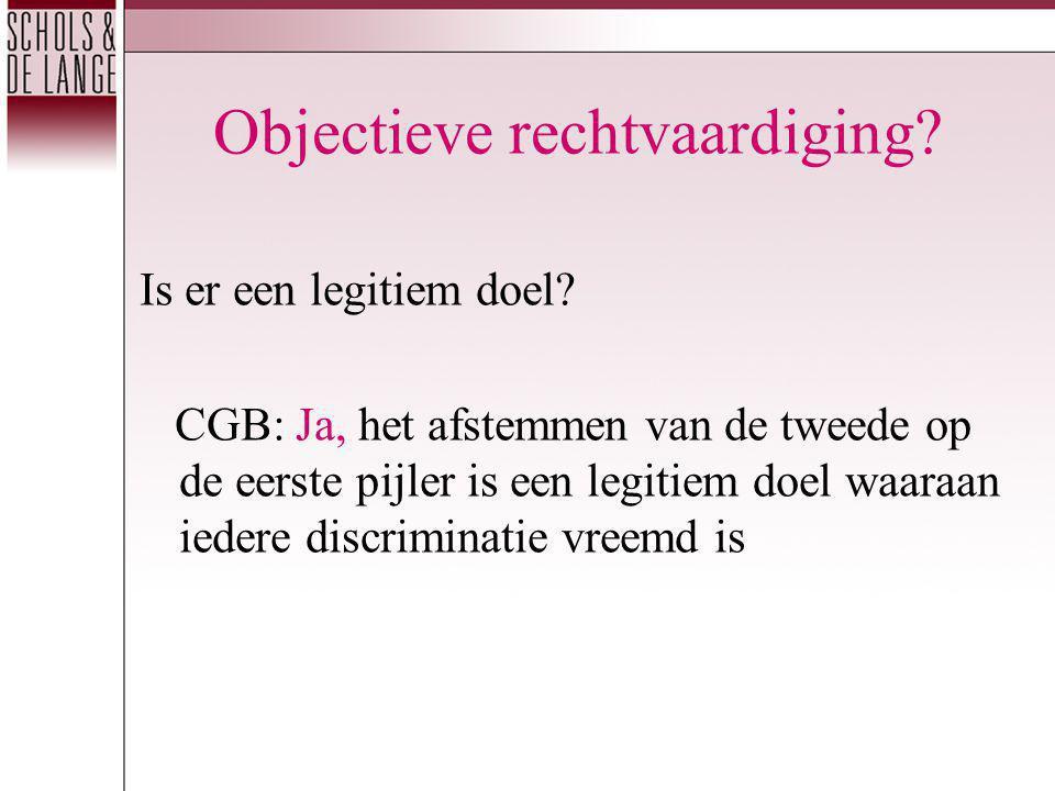 Objectieve rechtvaardiging? Is er een legitiem doel? CGB: Ja, het afstemmen van de tweede op de eerste pijler is een legitiem doel waaraan iedere disc
