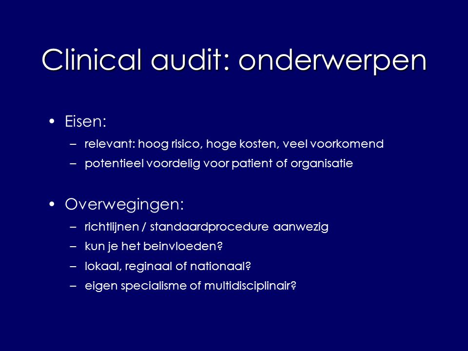 Eisen: –relevant: hoog risico, hoge kosten, veel voorkomend –potentieel voordelig voor patient of organisatie Overwegingen: –richtlijnen / standaardprocedure aanwezig –kun je het beinvloeden.