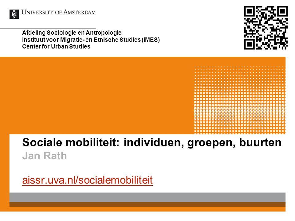 Sociale mobiliteit: individuen, groepen, buurten Jan Rath aissr.uva.nl/socialemobiliteit Afdeling Sociologie en Antropologie Instituut voor Migratie-