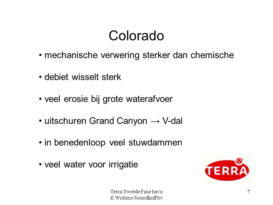 Terra Tweede Fase havo © Wolters-Noordhoff bv 7 Colorado mechanische verwering sterker dan chemische debiet wisselt sterk veel erosie bij grote watera