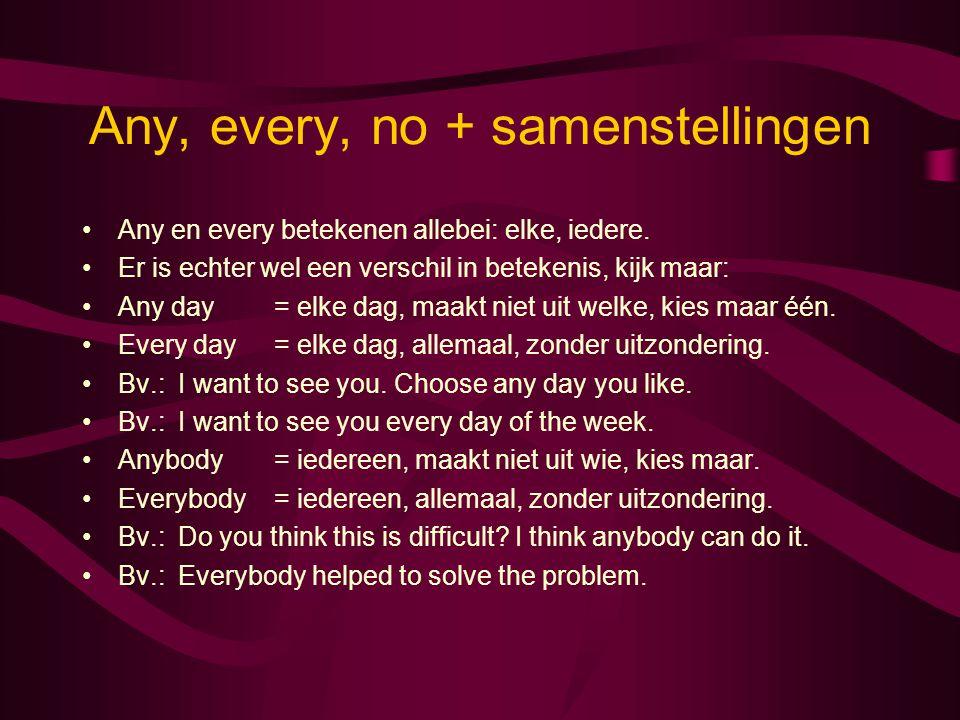 Any, every, no + samenstellingen Any en every betekenen allebei: elke, iedere. Er is echter wel een verschil in betekenis, kijk maar: Any day= elke da