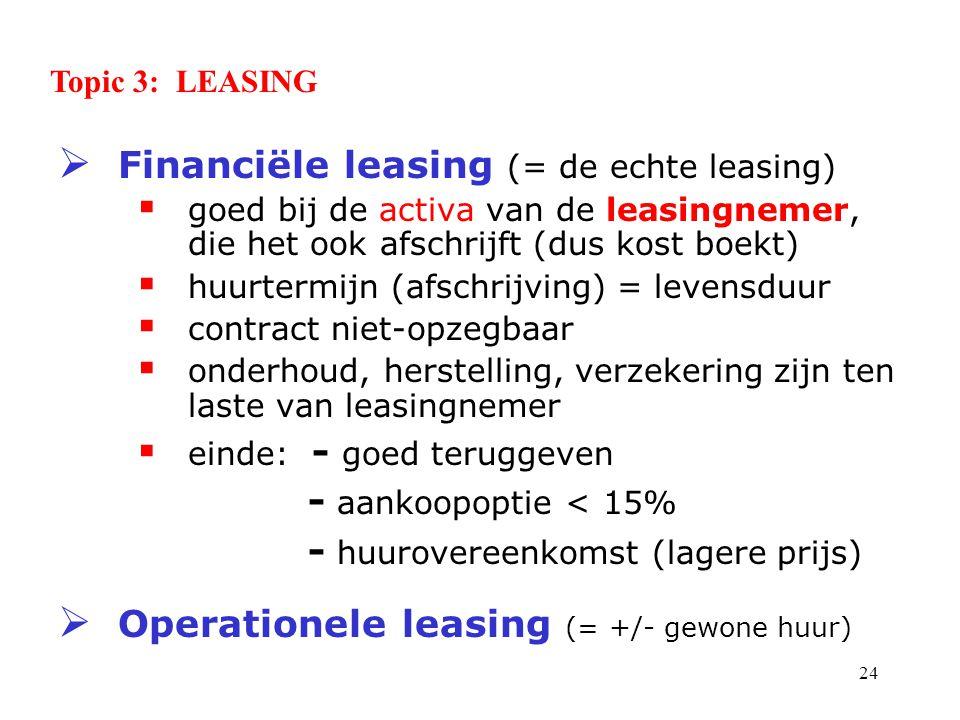 24  Financiële leasing (= de echte leasing)  goed bij de activa van de leasingnemer, die het ook afschrijft (dus kost boekt)  huurtermijn (afschrijving) = levensduur  contract niet-opzegbaar  onderhoud, herstelling, verzekering zijn ten laste van leasingnemer  einde: - goed teruggeven - aankoopoptie < 15% - huurovereenkomst (lagere prijs)  Operationele leasing (= +/- gewone huur) Topic 3: LEASING
