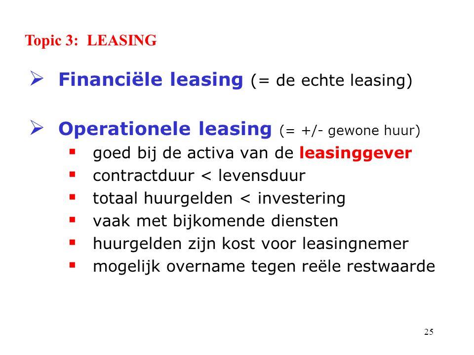 25  Financiële leasing (= de echte leasing)  Operationele leasing (= +/- gewone huur)  goed bij de activa van de leasinggever  contractduur < levensduur  totaal huurgelden < investering  vaak met bijkomende diensten  huurgelden zijn kost voor leasingnemer  mogelijk overname tegen reële restwaarde Topic 3: LEASING