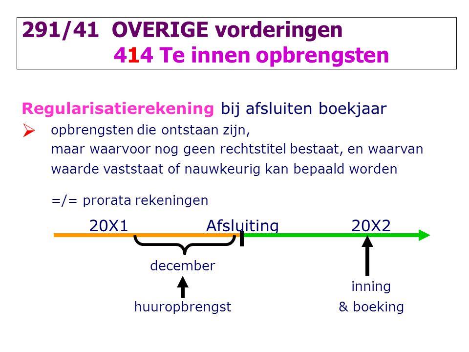291/41 OVERIGE vorderingen 414 Te innen opbrengsten Regularisatierekening bij afsluiten boekjaar  opbrengsten die ontstaan zijn, maar waarvoor nog ge