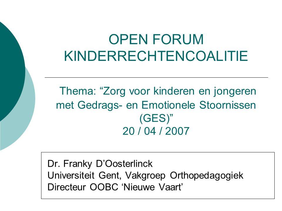 OPEN FORUM KINDERRECHTENCOALITIE Thema: Zorg voor kinderen en jongeren met Gedrags- en Emotionele Stoornissen (GES) 20 / 04 / 2007 Dr.