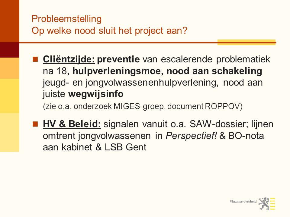 Probleemstelling Op welke nood sluit het project aan? Cliëntzijde: preventie van escalerende problematiek na 18, hulpverleningsmoe, nood aan schakelin