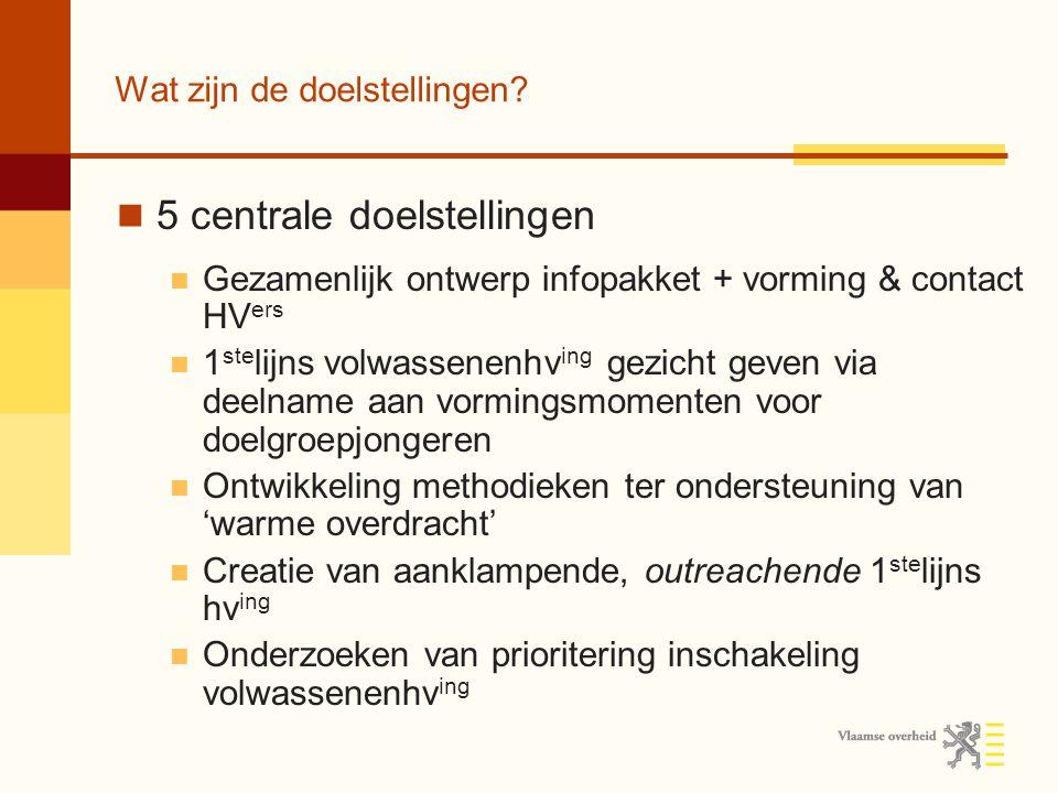 Wat zijn de doelstellingen? 5 centrale doelstellingen Gezamenlijk ontwerp infopakket + vorming & contact HV ers 1 ste lijns volwassenenhv ing gezicht