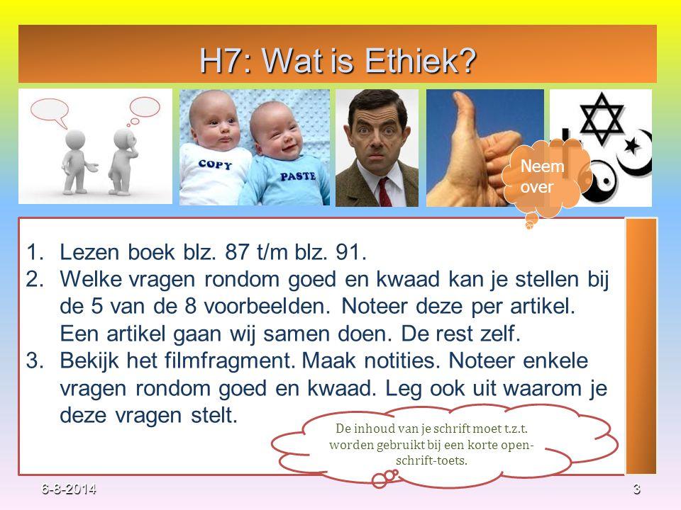 H7: Wat is Ethiek? 3 1.Lezen boek blz. 87 t/m blz. 91. 2.Welke vragen rondom goed en kwaad kan je stellen bij de 5 van de 8 voorbeelden. Noteer deze p