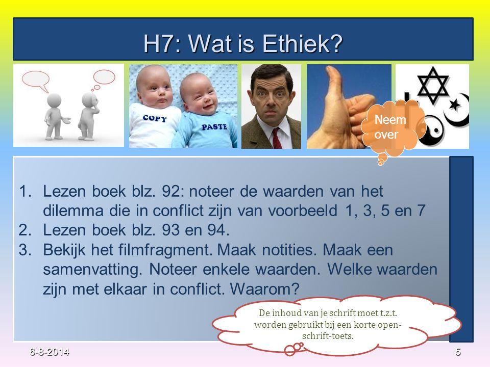 H7: Wat is Ethiek? 5 1.Lezen boek blz. 92: noteer de waarden van het dilemma die in conflict zijn van voorbeeld 1, 3, 5 en 7 2.Lezen boek blz. 93 en 9