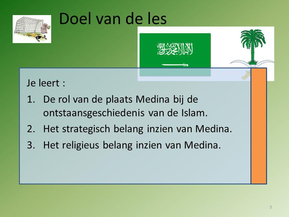 Doel van de les Je leert : 1.De rol van de plaats Medina bij de ontstaansgeschiedenis van de Islam. 2.Het strategisch belang inzien van Medina. 3.Het