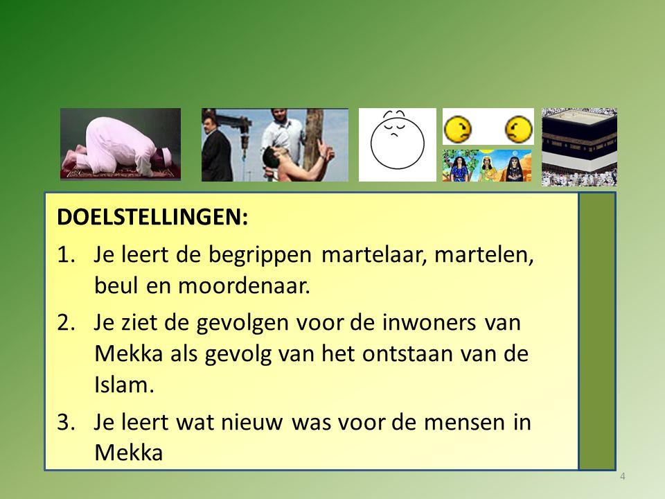 DOELSTELLINGEN: 1.Je leert de begrippen martelaar, martelen, beul en moordenaar. 2.Je ziet de gevolgen voor de inwoners van Mekka als gevolg van het o
