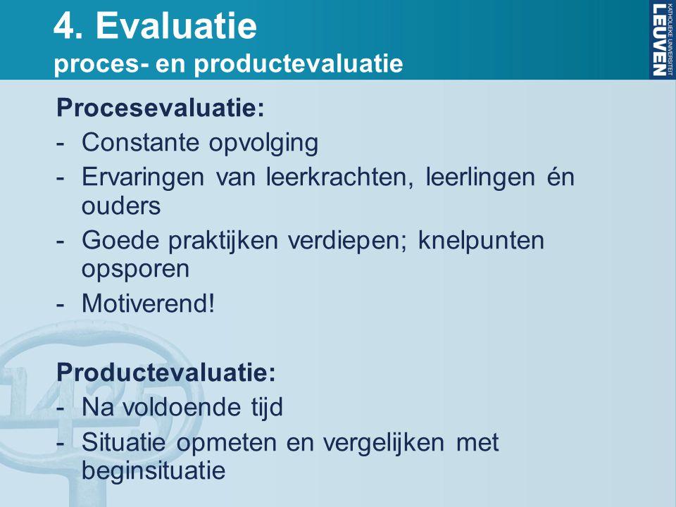 4. Evaluatie proces- en productevaluatie Procesevaluatie: -Constante opvolging -Ervaringen van leerkrachten, leerlingen én ouders -Goede praktijken ve