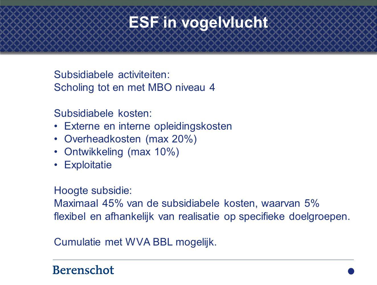 ESF in vogelvlucht Subsidiabele activiteiten: Scholing tot en met MBO niveau 4 Subsidiabele kosten: Externe en interne opleidingskosten Overheadkosten