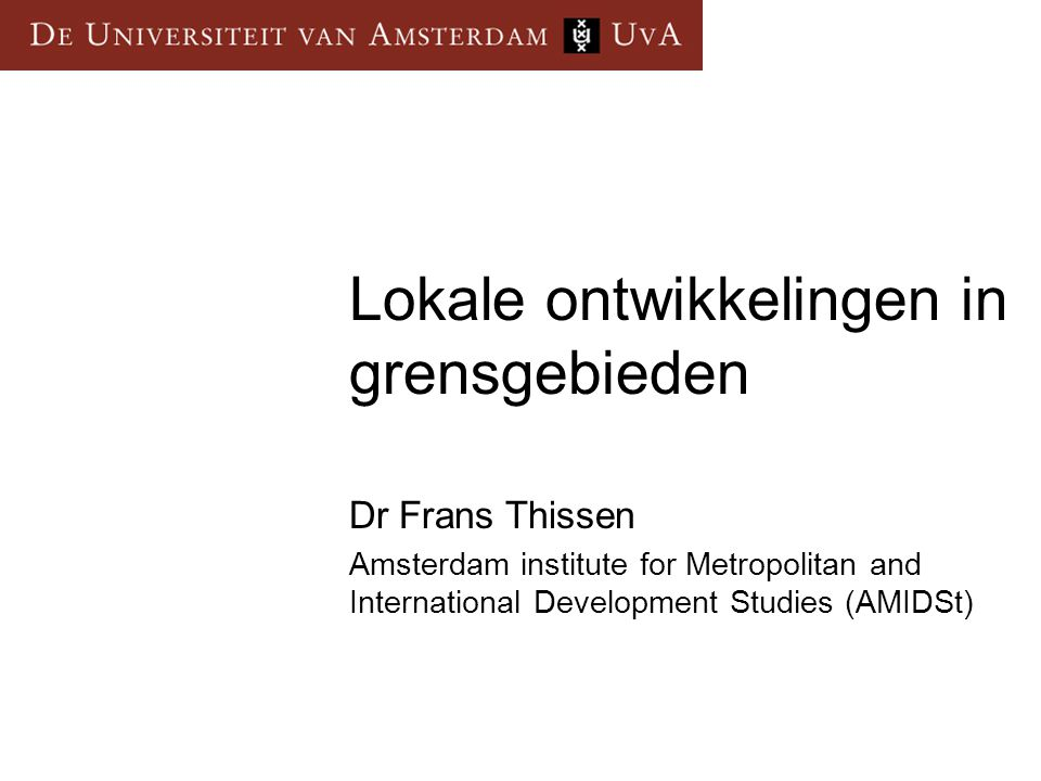 Lokale ontwikkelingen in grensgebieden Dr Frans Thissen Amsterdam institute for Metropolitan and International Development Studies (AMIDSt)