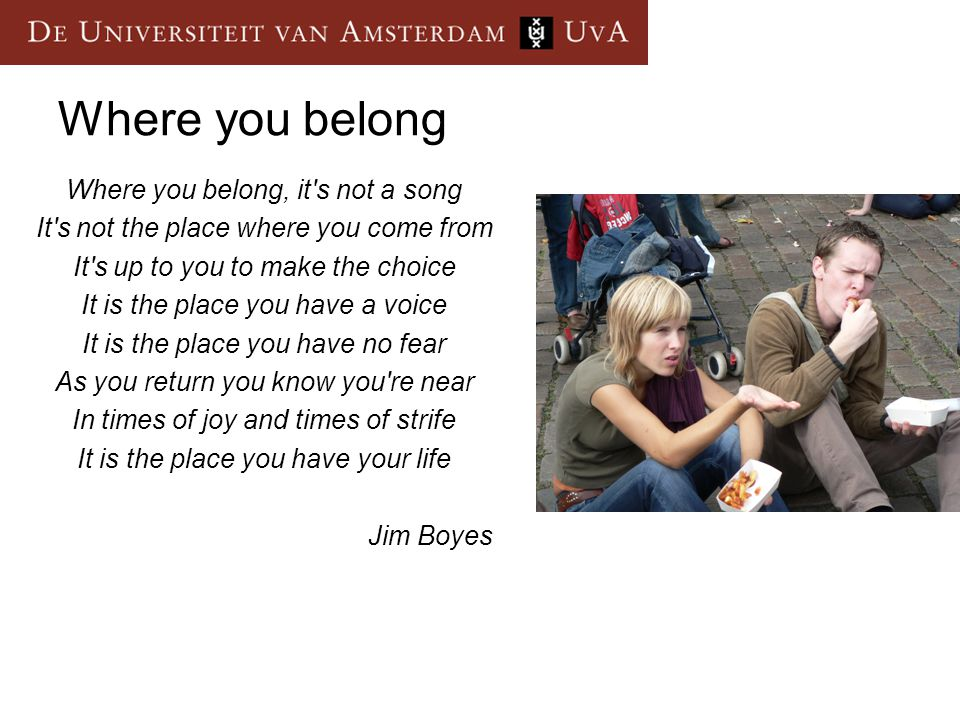 Where you belong Where you belong, it s not a song It s not the place where you come from It s up to you to make the choice It is the place you have a voice It is the place you have no fear As you return you know you re near In times of joy and times of strife It is the place you have your life Jim Boyes