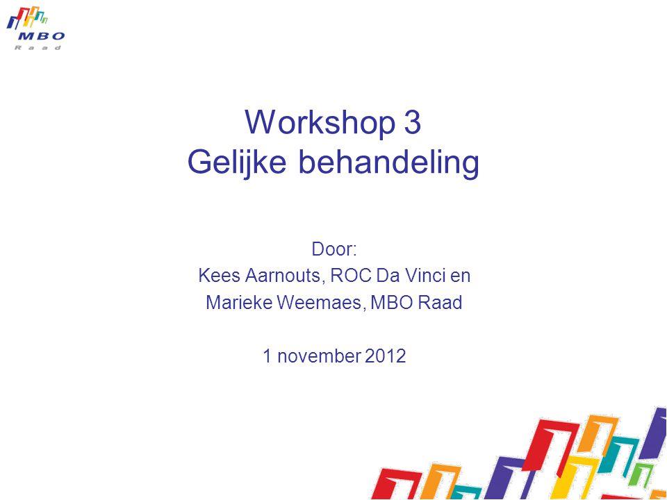 Workshop 3 Gelijke behandeling Door: Kees Aarnouts, ROC Da Vinci en Marieke Weemaes, MBO Raad 1 november 2012
