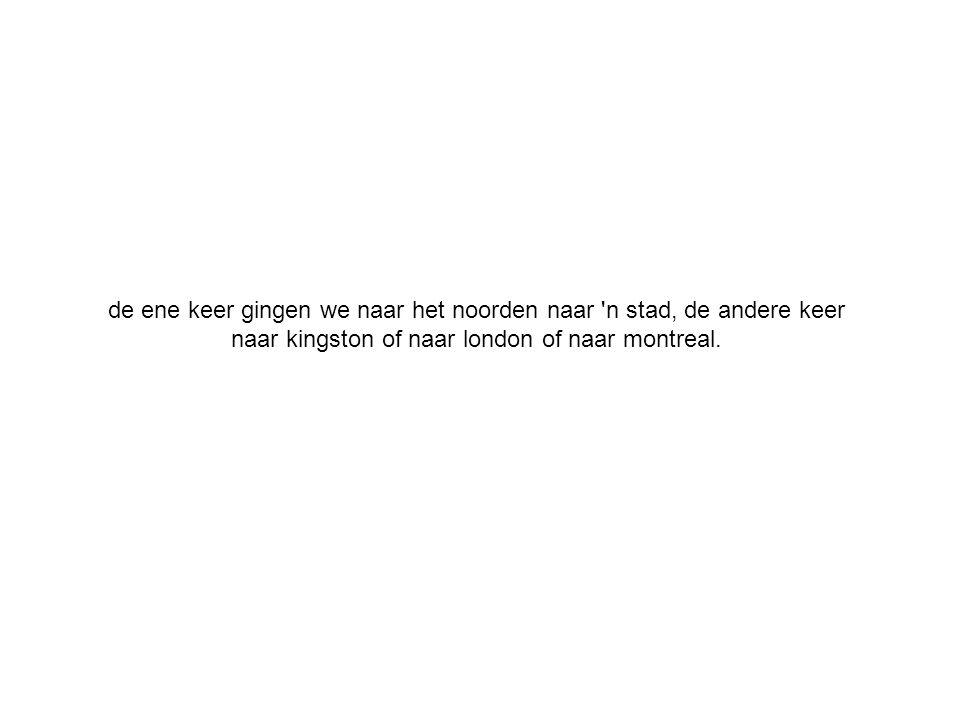 de ene keer gingen we naar het noorden naar n stad, de andere keer naar kingston of naar london of naar montreal.