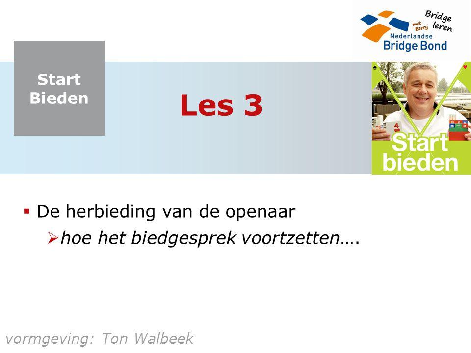 Start Bieden vormgeving: Ton Walbeek Les 3  De herbieding van de openaar  hoe het biedgesprek voortzetten….