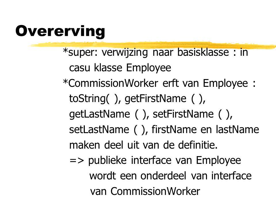 *super: verwijzing naar basisklasse : in casu klasse Employee *CommissionWorker erft van Employee : toString( ), getFirstName ( ), getLastName ( ), se