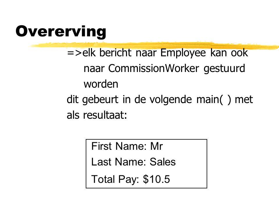 Overerving =>elk bericht naar Employee kan ook naar CommissionWorker gestuurd worden dit gebeurt in de volgende main( ) met als resultaat: First Name: