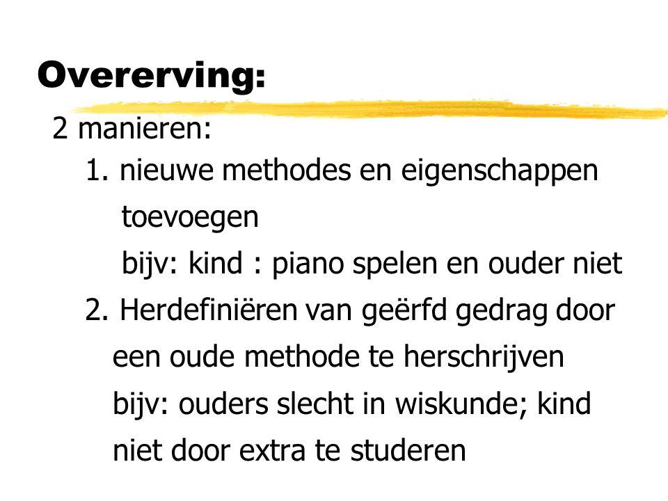 Overerving : 2 manieren: 1. nieuwe methodes en eigenschappen toevoegen bijv: kind : piano spelen en ouder niet 2. Herdefiniëren van geërfd gedrag door