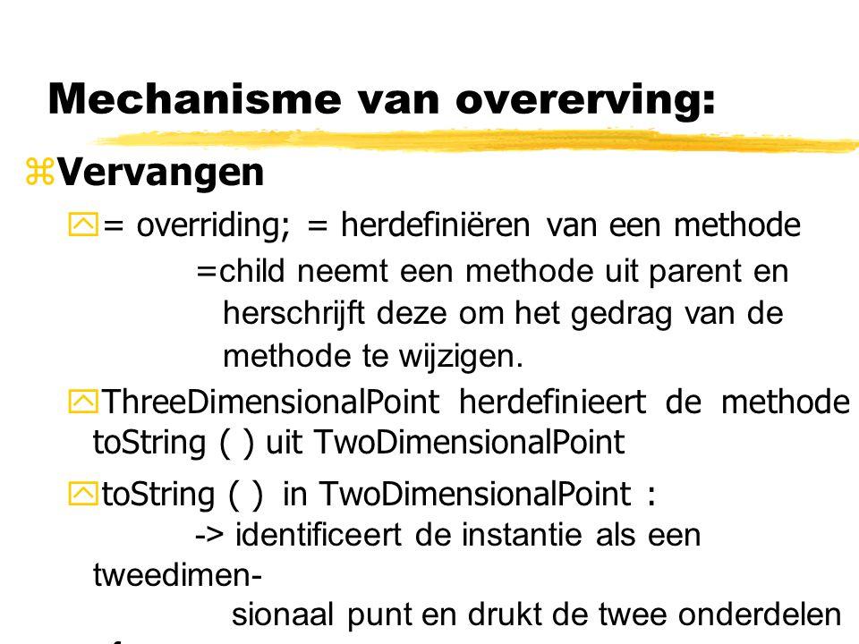 Mechanisme van overerving: zVervangen y= overriding; = herdefiniëren van een methode = child neemt een methode uit parent en herschrijft deze om het g