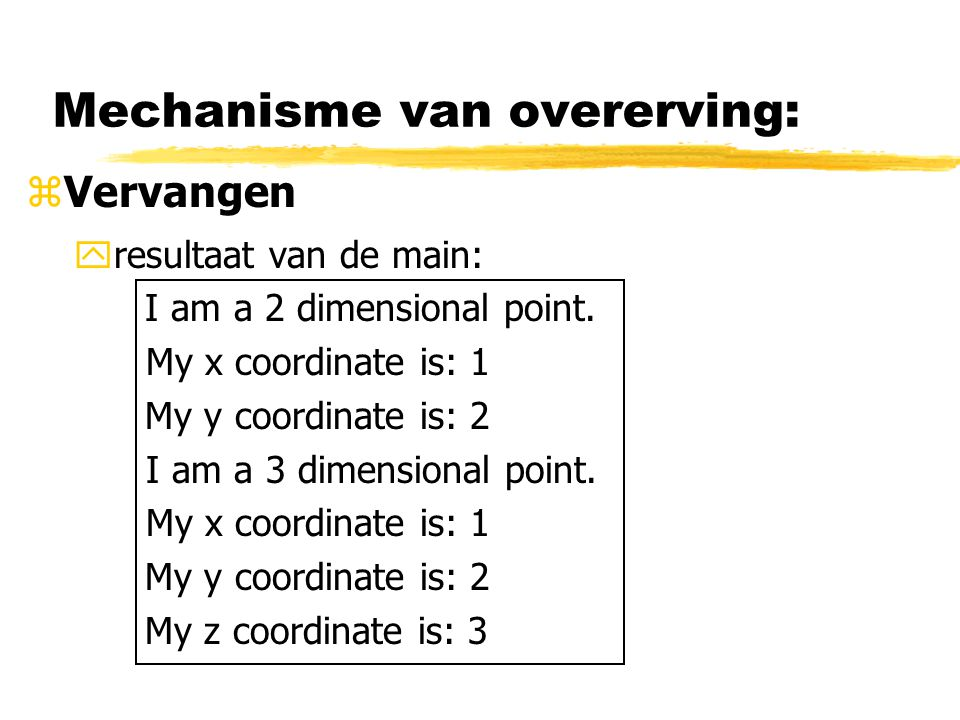 Mechanisme van overerving: zVervangen yresultaat van de main: I am a 2 dimensional point. My x coordinate is: 1 My y coordinate is: 2 I am a 3 dimensi