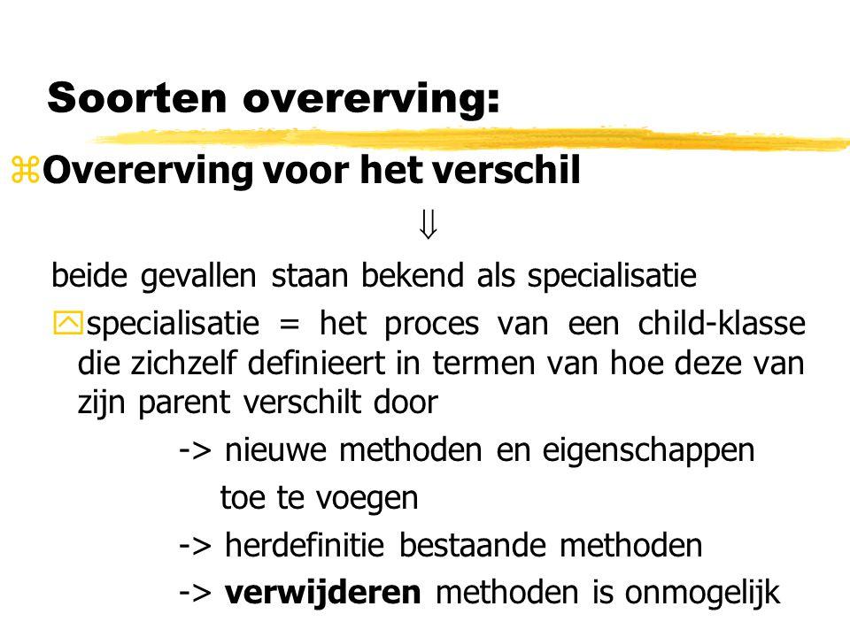 Soorten overerving: zOvererving voor het verschil  beide gevallen staan bekend als specialisatie yspecialisatie = het proces van een child-klasse die