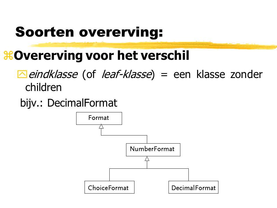 Soorten overerving: zOvererving voor het verschil yeindklasse (of leaf-klasse) = een klasse zonder children bijv.: DecimalFormat