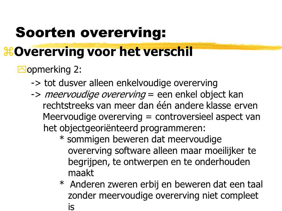 Soorten overerving: zOvererving voor het verschil yopmerking 2: -> tot dusver alleen enkelvoudige overerving -> meervoudige overerving = een enkel obj