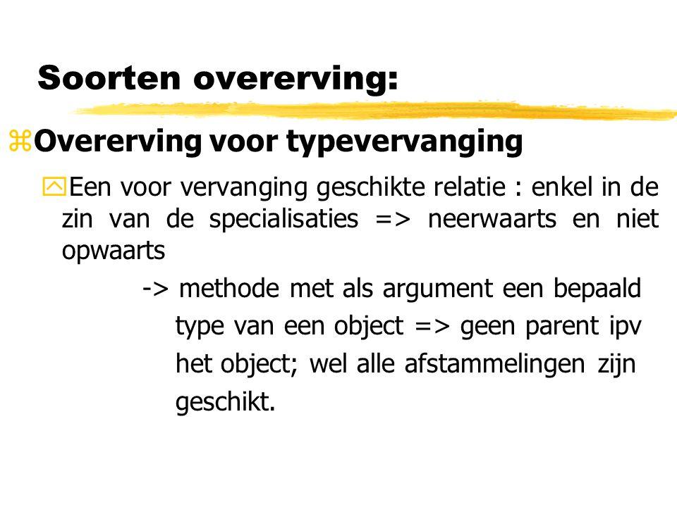 Soorten overerving: zOvererving voor typevervanging yEen voor vervanging geschikte relatie : enkel in de zin van de specialisaties => neerwaarts en ni