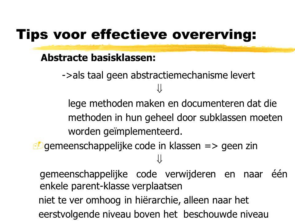 Tips voor effectieve overerving: Abstracte basisklassen: ->als taal geen abstractiemechanisme levert  lege methoden maken en documenteren dat die met