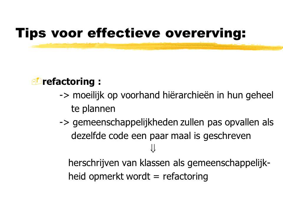 Tips voor effectieve overerving: -refactoring : -> moeilijk op voorhand hiërarchieën in hun geheel te plannen -> gemeenschappelijkheden zullen pas opv
