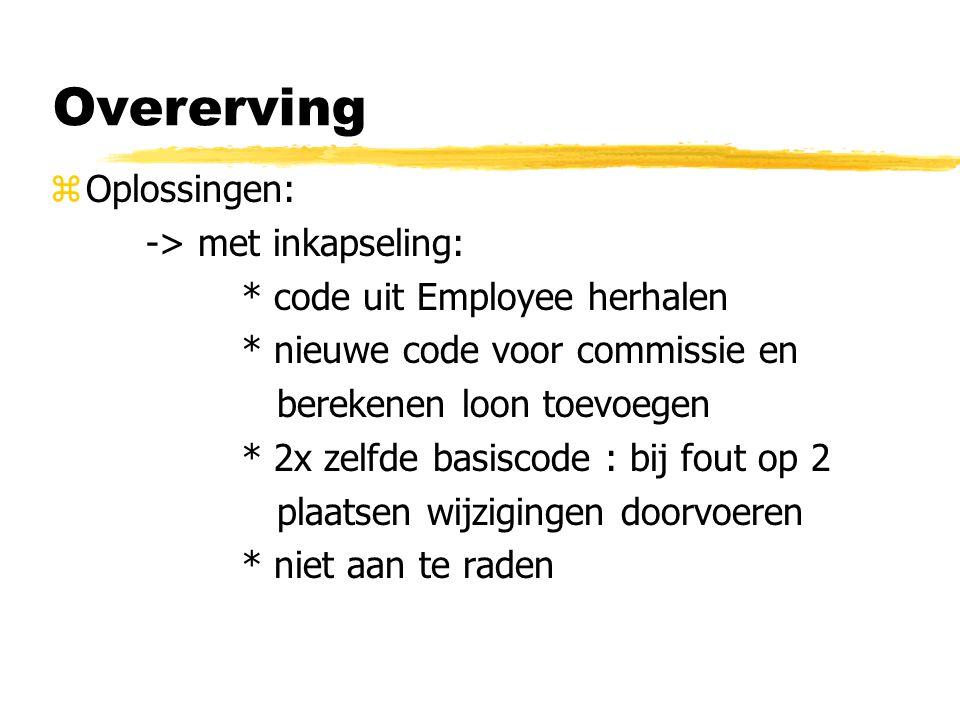 Overerving zOplossingen: -> met inkapseling: * code uit Employee herhalen * nieuwe code voor commissie en berekenen loon toevoegen * 2x zelfde basisco