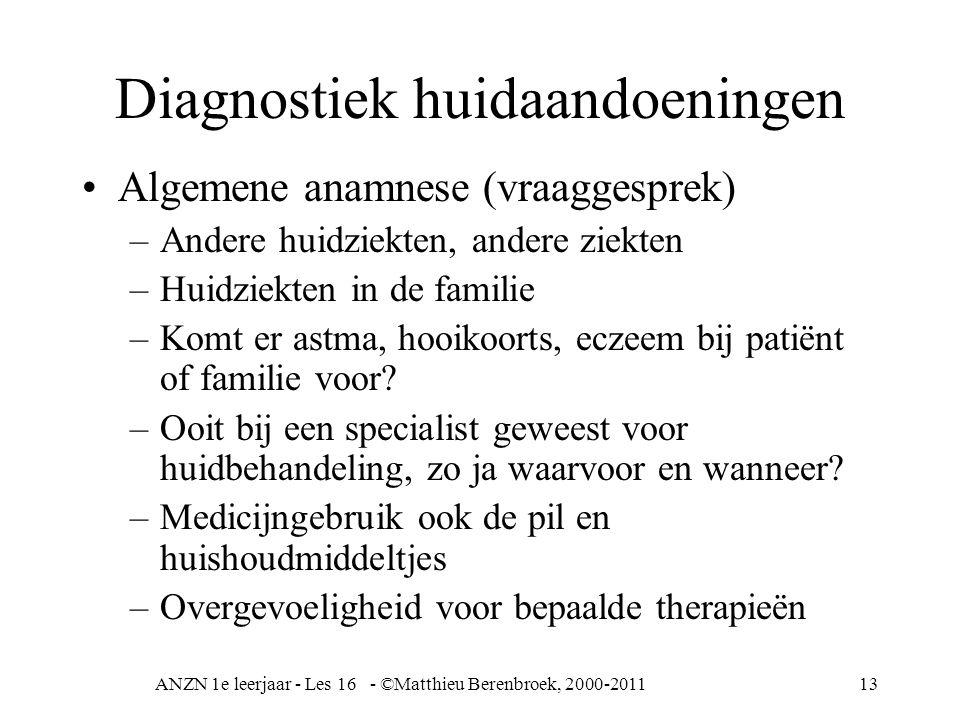 ANZN 1e leerjaar - Les 16 - ©Matthieu Berenbroek, 2000-201113 Diagnostiek huidaandoeningen Algemene anamnese (vraaggesprek) –Andere huidziekten, ander