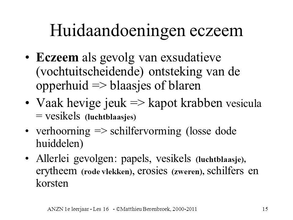 ANZN 1e leerjaar - Les 16 - ©Matthieu Berenbroek, 2000-201115 Huidaandoeningen eczeem Eczeem als gevolg van exsudatieve (vochtuitscheidende) ontsteking van de opperhuid => blaasjes of blaren Vaak hevige jeuk => kapot krabben vesicula = vesikels (luchtblaasjes) verhoorning => schilfervorming (losse dode huiddelen) Allerlei gevolgen: papels, vesikels (luchtblaasje), erytheem (rode vlekken), erosies (zweren), schilfers en korsten