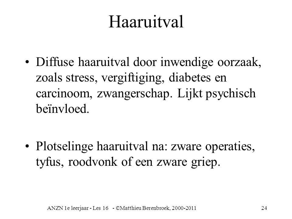 ANZN 1e leerjaar - Les 16 - ©Matthieu Berenbroek, 2000-201124 Haaruitval Diffuse haaruitval door inwendige oorzaak, zoals stress, vergiftiging, diabetes en carcinoom, zwangerschap.