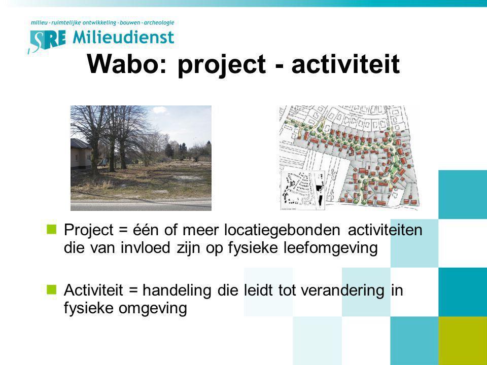 Wabo: project - activiteit Project = één of meer locatiegebonden activiteiten die van invloed zijn op fysieke leefomgeving Activiteit = handeling die